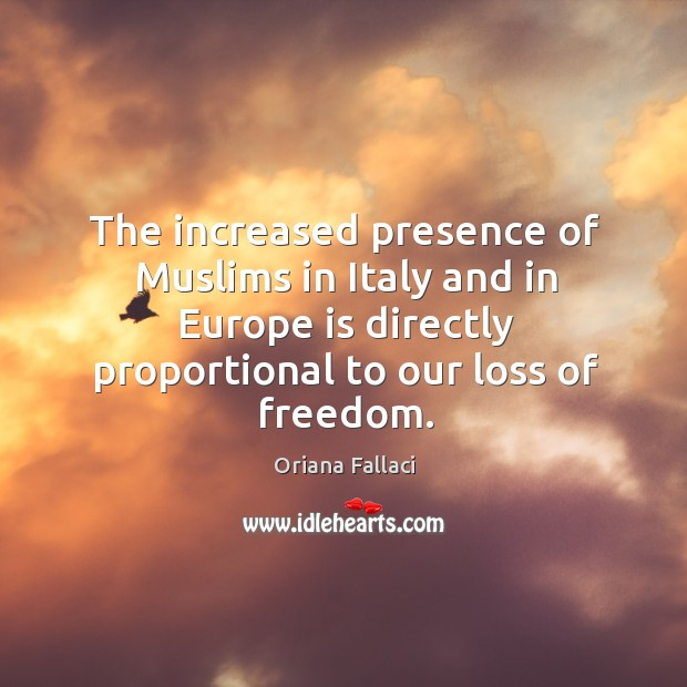 The increased presence of muslims in italy and in europe is directly proportional to our loss of freedom. Oriana Fallaci Picture Quote