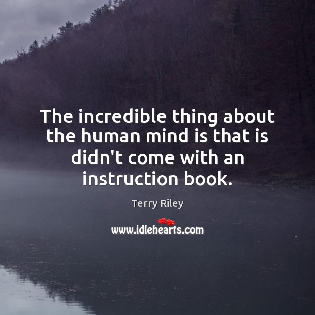 The incredible thing about the human mind is that is didn't come with an instruction book. Image