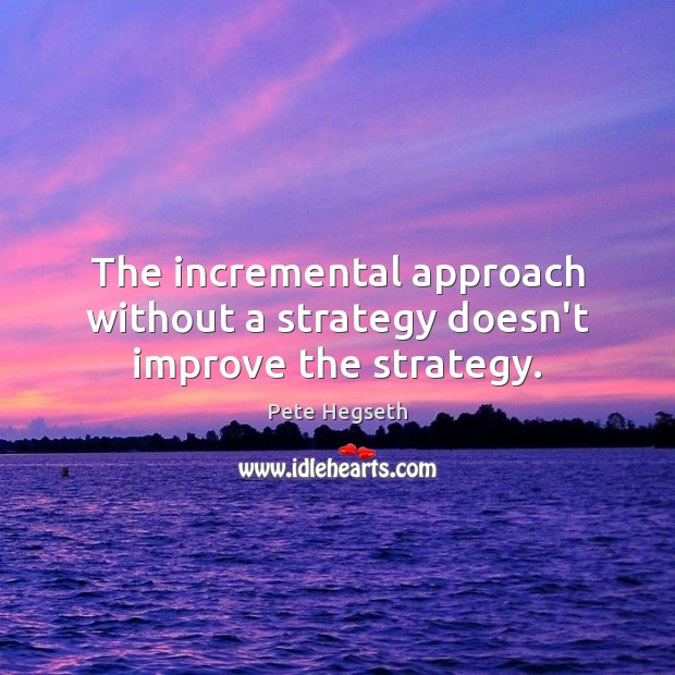 The incremental approach without a strategy doesn't improve the strategy. Pete Hegseth Picture Quote