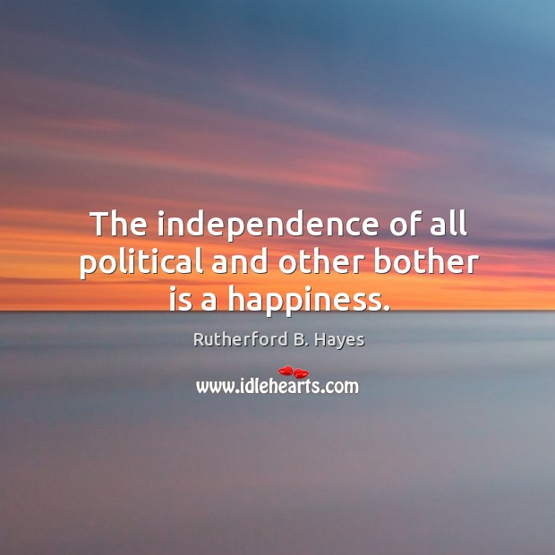 The independence of all political and other bother is a happiness. Rutherford B. Hayes Picture Quote