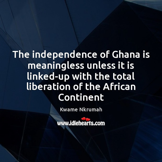 Image, The independence of Ghana is meaningless unless it is linked-up with the