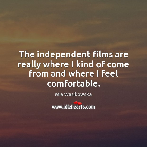 The independent films are really where I kind of come from and where I feel comfortable. Image