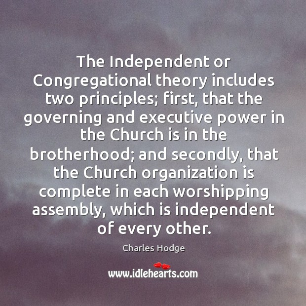 The independent or congregational theory includes two principles; first, that the governing and Charles Hodge Picture Quote