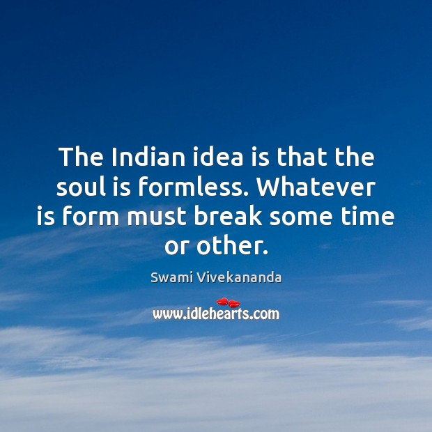 The Indian idea is that the soul is formless. Whatever is form Swami Vivekananda Picture Quote