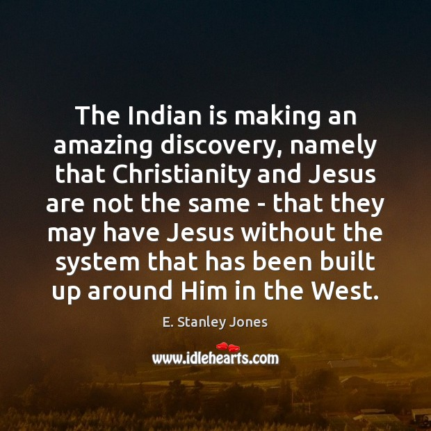The Indian is making an amazing discovery, namely that Christianity and Jesus E. Stanley Jones Picture Quote