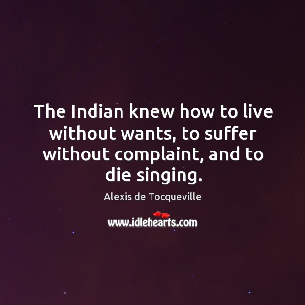 Image, The indian knew how to live without wants, to suffer without complaint, and to die singing.