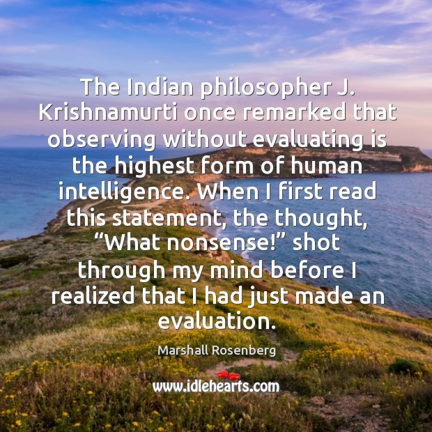 The indian philosopher j. Krishnamurti once remarked that observing without evaluating is the Image