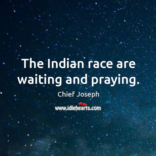 The indian race are waiting and praying. Chief Joseph Picture Quote