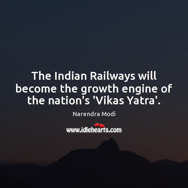 The Indian Railways will become the growth engine of the nation's 'Vikas Yatra'. Narendra Modi Picture Quote