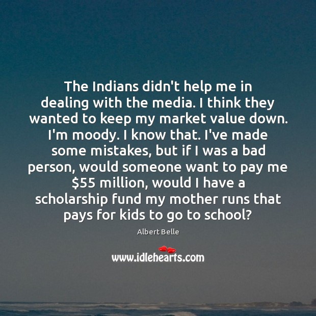 Image, The Indians didn't help me in dealing with the media. I think
