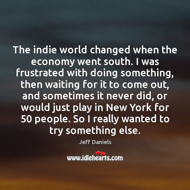 The indie world changed when the economy went south. I was frustrated Image