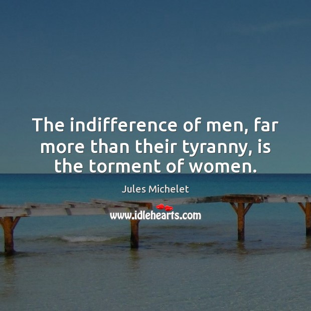 The indifference of men, far more than their tyranny, is the torment of women. Jules Michelet Picture Quote