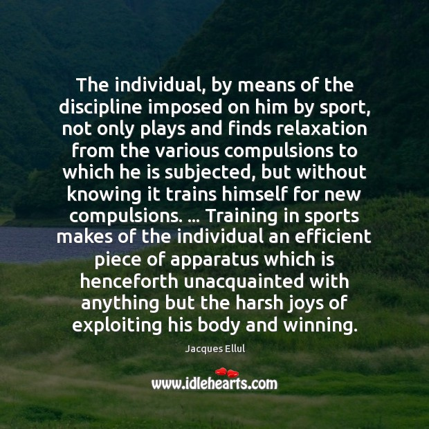 The individual, by means of the discipline imposed on him by sport, Jacques Ellul Picture Quote