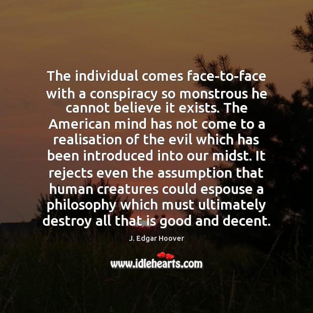 The individual comes face-to-face with a conspiracy so monstrous he cannot believe J. Edgar Hoover Picture Quote