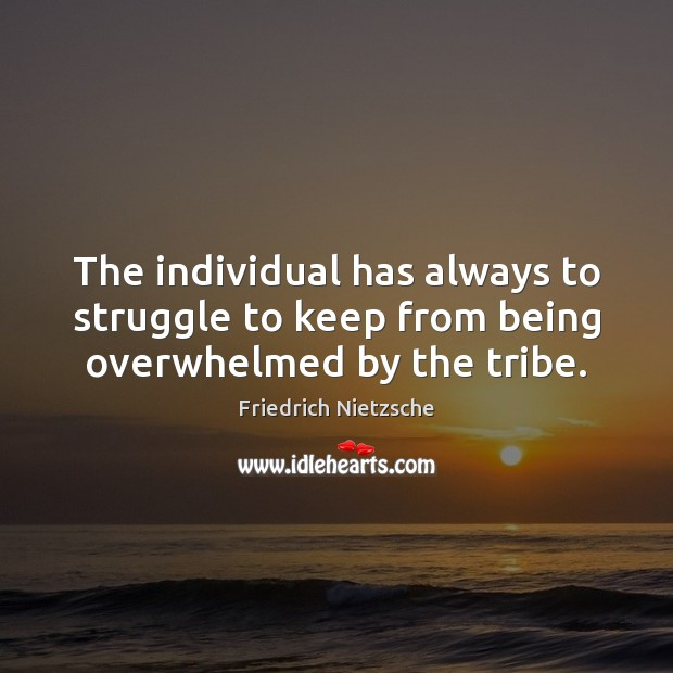 Image, The individual has always to struggle to keep from being overwhelmed by the tribe.