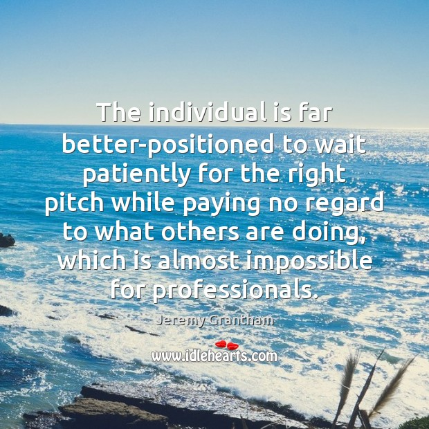 The individual is far better-positioned to wait patiently for the right pitch Jeremy Grantham Picture Quote