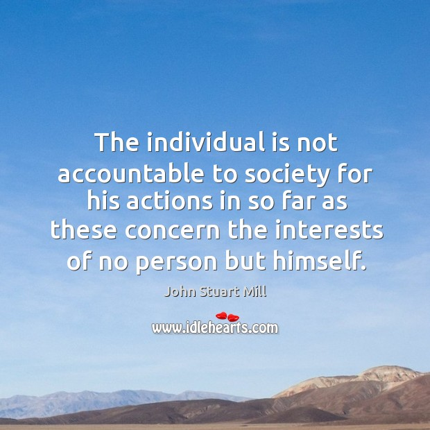 Image, The individual is not accountable to society for his actions in so far as these concern the interests of no person but himself.