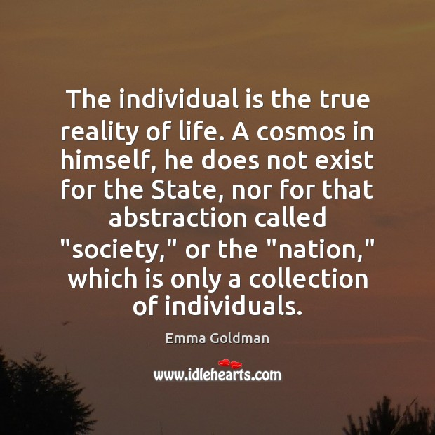 The individual is the true reality of life. A cosmos in himself, Emma Goldman Picture Quote