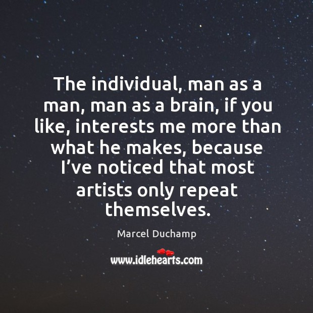 The individual, man as a man, man as a brain, if you like, interests me more than Image