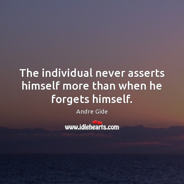 The individual never asserts himself more than when he forgets himself. Image