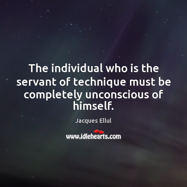 The individual who is the servant of technique must be completely unconscious of himself. Jacques Ellul Picture Quote
