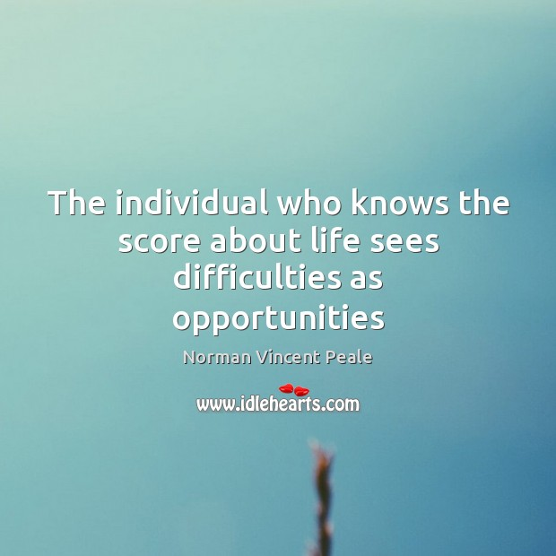 The individual who knows the score about life sees difficulties as opportunities Image