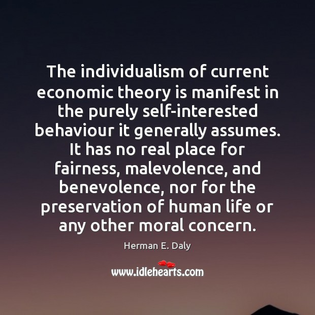 The individualism of current economic theory is manifest in the purely self-interested Herman E. Daly Picture Quote