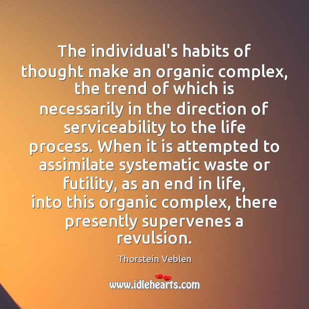 The individual's habits of thought make an organic complex, the trend of Thorstein Veblen Picture Quote