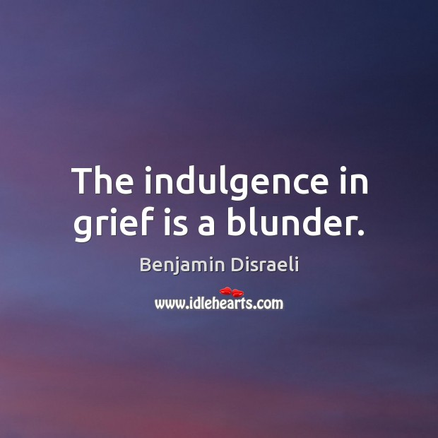 The indulgence in grief is a blunder. Benjamin Disraeli Picture Quote