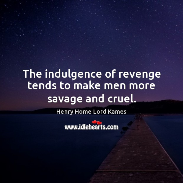 The indulgence of revenge tends to make men more savage and cruel. Image
