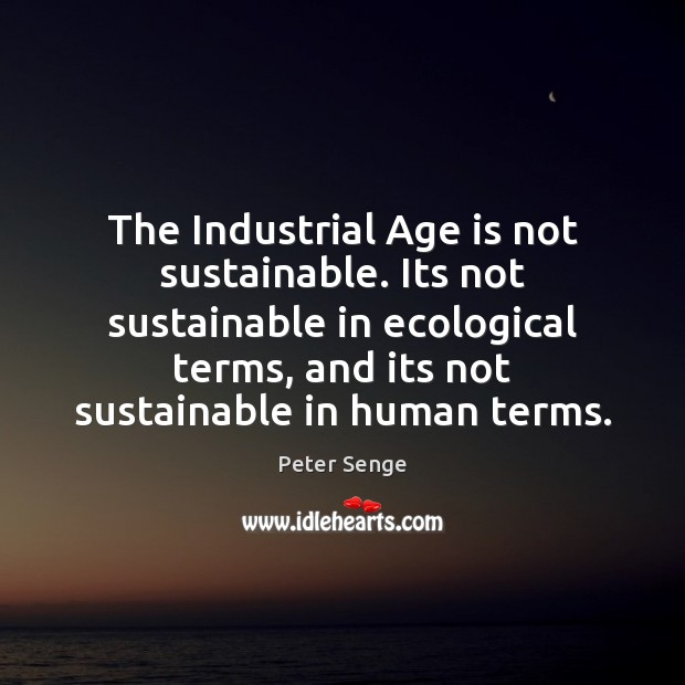 The Industrial Age is not sustainable. Its not sustainable in ecological terms, Peter Senge Picture Quote