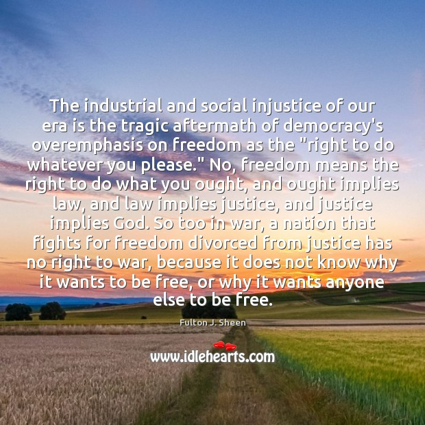 The industrial and social injustice of our era is the tragic aftermath Fulton J. Sheen Picture Quote
