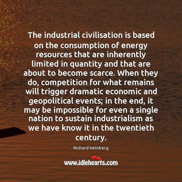 The industrial civilisation is based on the consumption of energy resources that Richard Heinberg Picture Quote