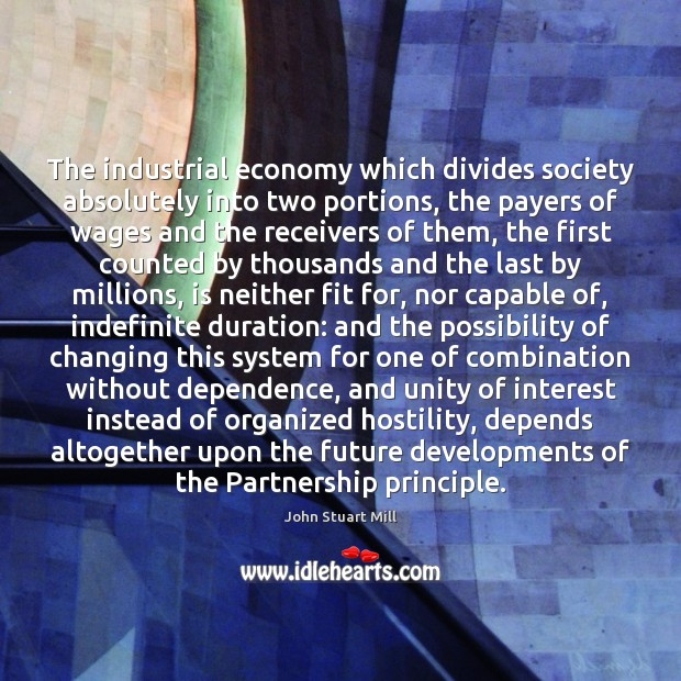 The industrial economy which divides society absolutely into two portions, the payers John Stuart Mill Picture Quote