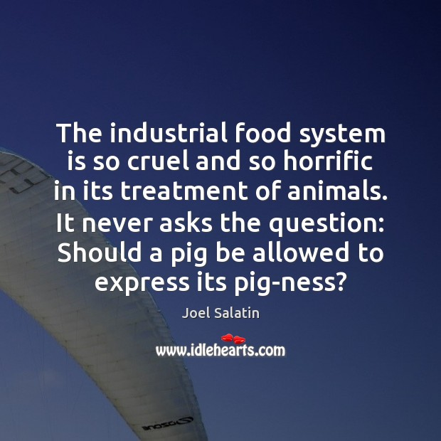 The industrial food system is so cruel and so horrific in its Joel Salatin Picture Quote