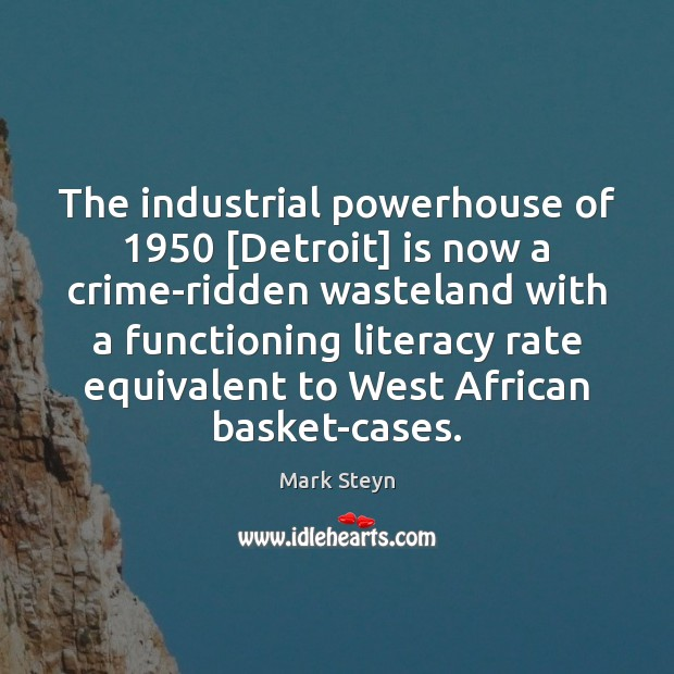 The industrial powerhouse of 1950 [Detroit] is now a crime-ridden wasteland with a Mark Steyn Picture Quote