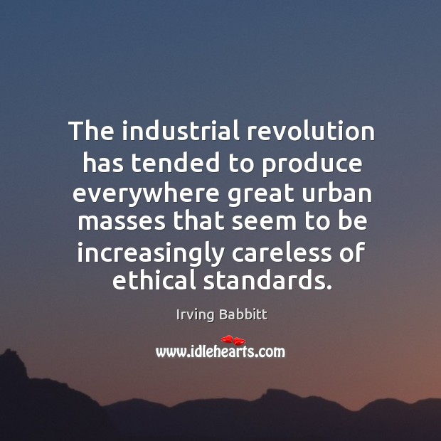 The industrial revolution has tended to produce everywhere great urban masses that Irving Babbitt Picture Quote