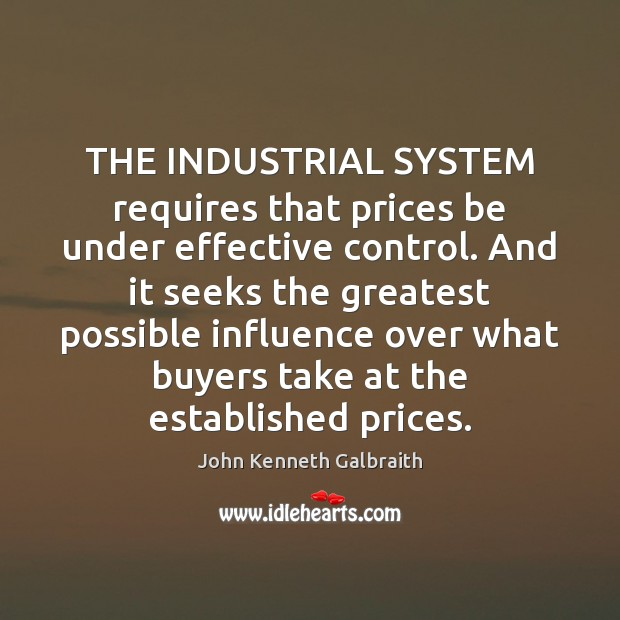 THE INDUSTRIAL SYSTEM requires that prices be under effective control. And it John Kenneth Galbraith Picture Quote