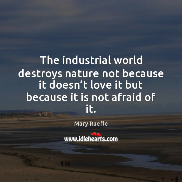 The industrial world destroys nature not because it doesn't love it Mary Ruefle Picture Quote