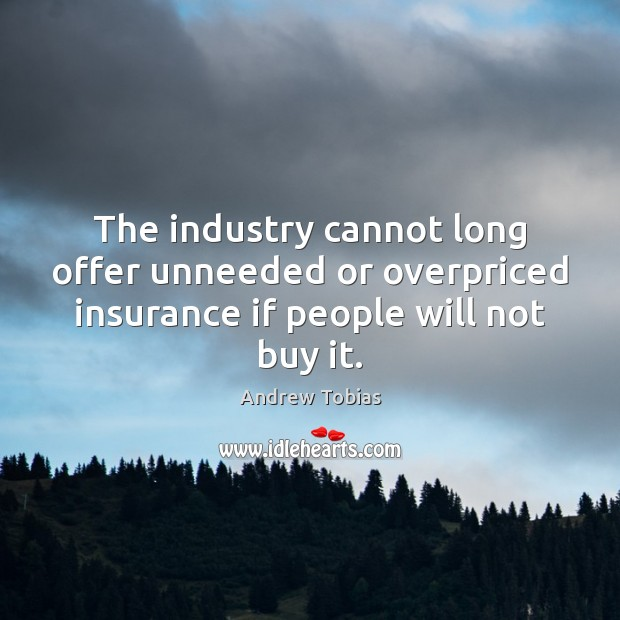 Image, The industry cannot long offer unneeded or overpriced insurance if people will not buy it.