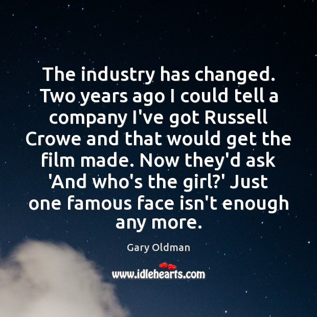 The industry has changed. Two years ago I could tell a company Gary Oldman Picture Quote