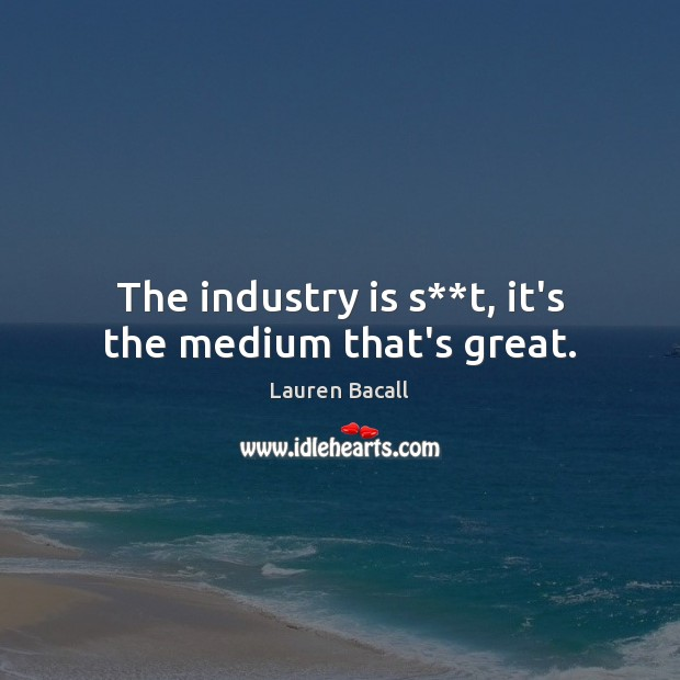 The industry is s**t, it's the medium that's great. Lauren Bacall Picture Quote