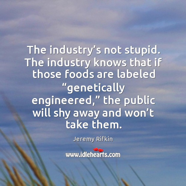 The industry's not stupid. The industry knows that if those foods are labeled Image