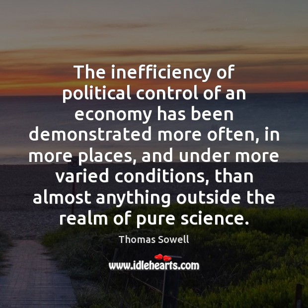 The inefficiency of political control of an economy has been demonstrated more Thomas Sowell Picture Quote