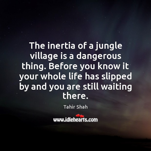 The inertia of a jungle village is a dangerous thing. Before you Image