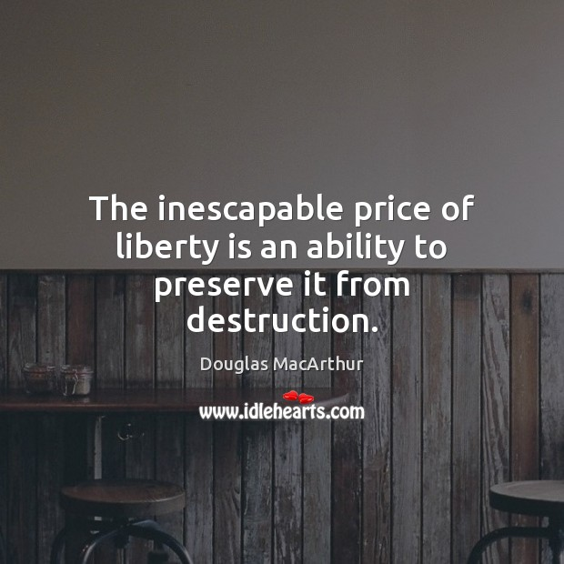 The inescapable price of liberty is an ability to preserve it from destruction. Liberty Quotes Image