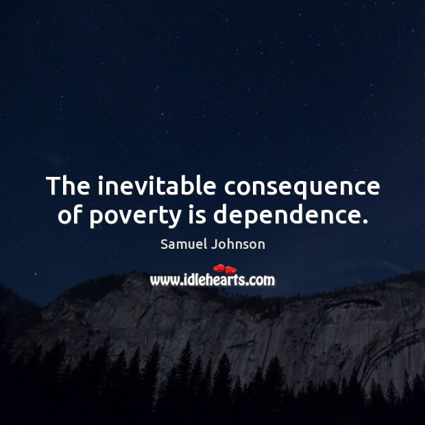 The inevitable consequence of poverty is dependence. Poverty Quotes Image