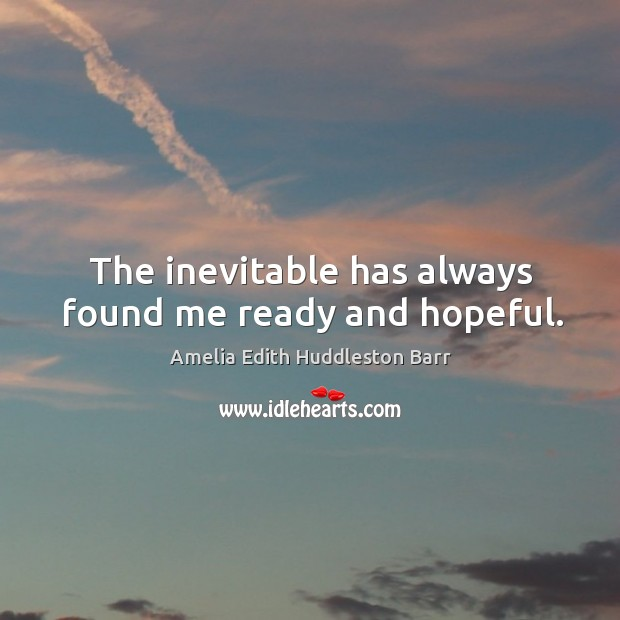 The inevitable has always found me ready and hopeful. Amelia Edith Huddleston Barr Picture Quote