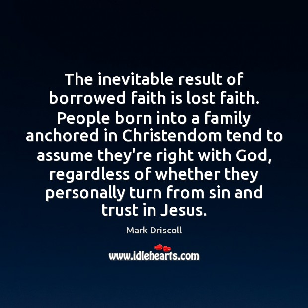 The inevitable result of borrowed faith is lost faith. People born into Mark Driscoll Picture Quote