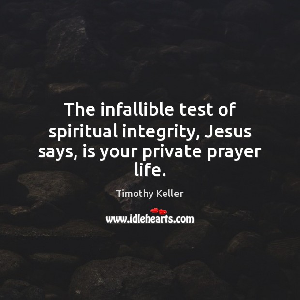 The infallible test of spiritual integrity, Jesus says, is your private prayer life. Timothy Keller Picture Quote